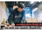 อนาคตแรงงานในยุค AI Re-skill และ Upskill เป็นอย่างไร